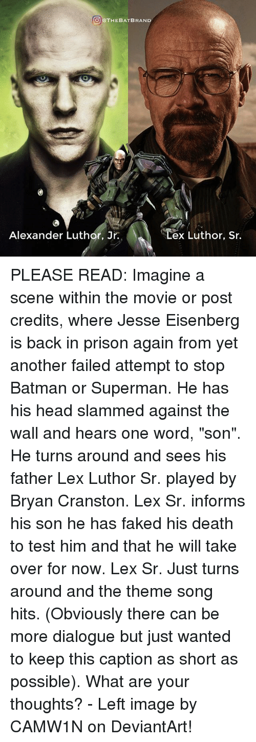 """theme songs: THE BAT BRAND  Alexander Luthor, Jr.  ex Luthor, Sr. PLEASE READ: Imagine a scene within the movie or post credits, where Jesse Eisenberg is back in prison again from yet another failed attempt to stop Batman or Superman. He has his head slammed against the wall and hears one word, """"son"""". He turns around and sees his father Lex Luthor Sr. played by Bryan Cranston. Lex Sr. informs his son he has faked his death to test him and that he will take over for now. Lex Sr. Just turns around and the theme song hits. (Obviously there can be more dialogue but just wanted to keep this caption as short as possible). What are your thoughts? - Left image by CAMW1N on DeviantArt!"""