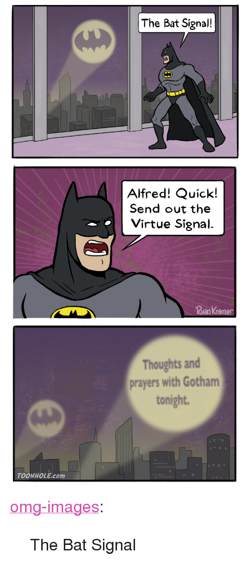 """Bat Signal: The Bat Signal!  Alfred! Quick!  Send out the  Virtue Signal.  ramer  Thoughts and  prayers with Gotham  tonight  TOONHOLE.com <p><a href=""""https://omg-images.tumblr.com/post/165482575902/the-bat-signal"""" class=""""tumblr_blog"""">omg-images</a>:</p>  <blockquote><p>The Bat Signal</p></blockquote>"""