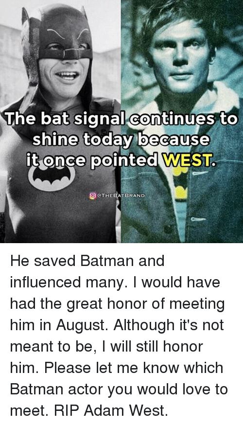 Bat Signal: The bat signal continues to  shine today because  it once  pointed WEST  O OTHEBATBRAND He saved Batman and influenced many. I would have had the great honor of meeting him in August. Although it's not meant to be, I will still honor him. Please let me know which Batman actor you would love to meet. RIP Adam West.