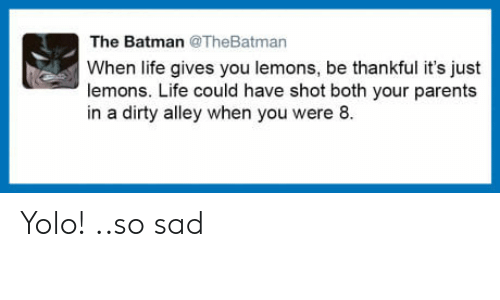 YOLO: The Batman @TheBatman  When life gives you lemons, be thankful it's just  lemons. Life could have shot both your parents  in a dirty alley when you were 8. Yolo! ..so sad