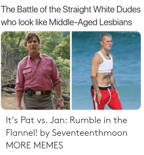 middle aged: The Battle of the Straight White Dudes  who look like Middle-Aged Lesbians It's Pat vs. Jan: Rumble in the Flannel! by Seventeenthmoon MORE MEMES