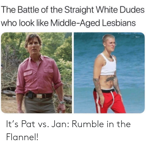 middle aged: The Battle of the Straight White Dudes  who look like Middle-Aged Lesbians It's Pat vs. Jan: Rumble in the Flannel!