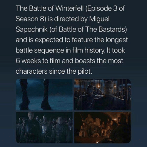 sequence: The Battle of Winterfell (Episode 3 of  Season 8) is directed by Miguel  Sapochnik (of Battle of The Bastards)  and is expected to feature the longest  battle sequence in film history. It took  6 weeks to film and boasts the most  characters since the pilot.