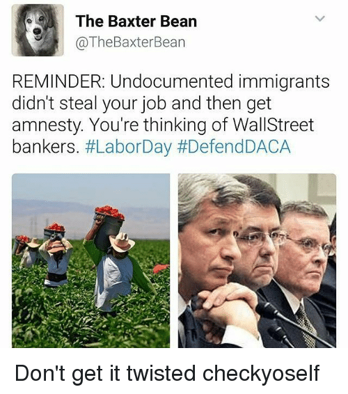 Memes, 🤖, and Job: The Baxter Bean  @TheBaxterBean  REMINDER: Undocumented immigrants  didn't steal your job and then get  amnesty. You're thinking of WallStreet  bankers. Don't get it twisted checkyoself