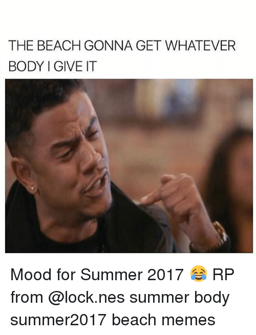the beach gonna get whatever body i give it mood 21367852 the beach gonna get whatever body i give it mood for summer 2017,Summer Memes 2017