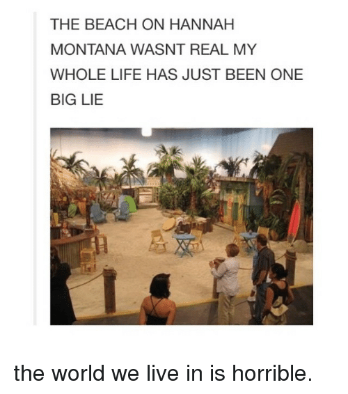 Hannah Montana: THE BEACH ON HANNAH  MONTANA WASNT REAL MY  WHOLE LIFE HAS JUST BEEN ONE  BIG LIE the world we live in is horrible.