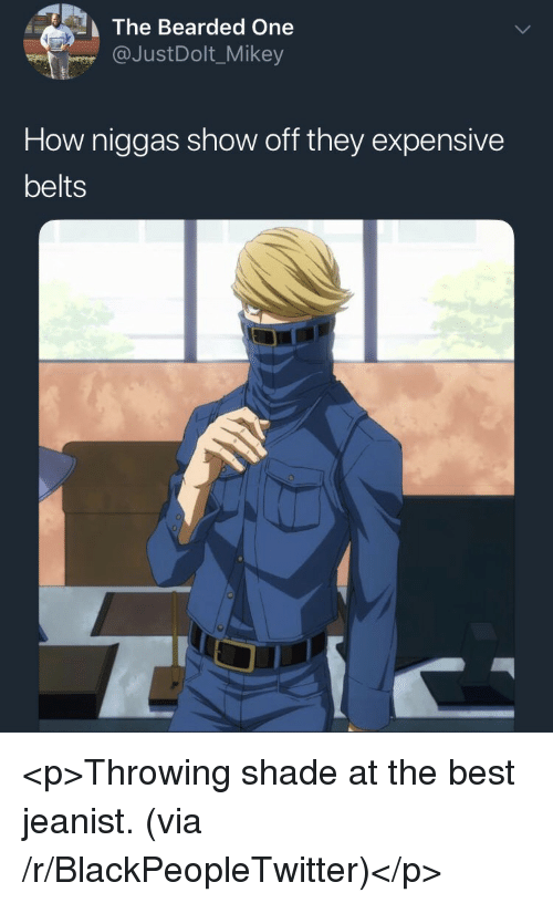 Throwing shade: The Bearded One  @JustDolt_Mikey  How niggas show off they expensive  belts <p>Throwing shade at the best jeanist. (via /r/BlackPeopleTwitter)</p>