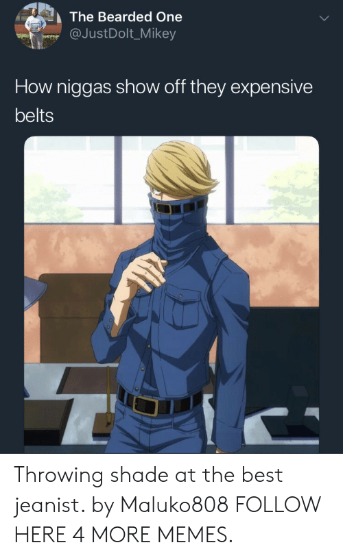 Throwing shade: The Bearded One  @JustDolt_Mikey  How niggas show off they expensive  belts Throwing shade at the best jeanist. by Maluko808 FOLLOW HERE 4 MORE MEMES.