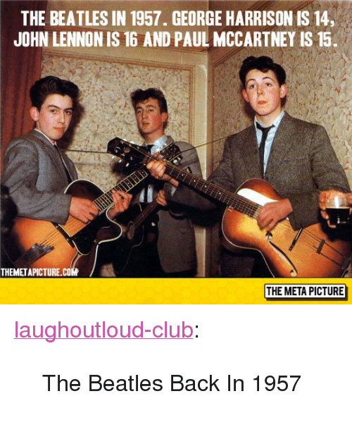 "Paul McCartney: THE BEATLES IN 1957. GEORGE HARRISON IS 14,  JOHN LENNON IS 16 AND PAUL MCCARTNEY IS15.  THEMETAPICTURE.COM  THE META PICTURE <p><a href=""http://laughoutloud-club.tumblr.com/post/155345495116/the-beatles-back-in-1957"" class=""tumblr_blog"">laughoutloud-club</a>:</p>  <blockquote><p>The Beatles Back In 1957</p></blockquote>"