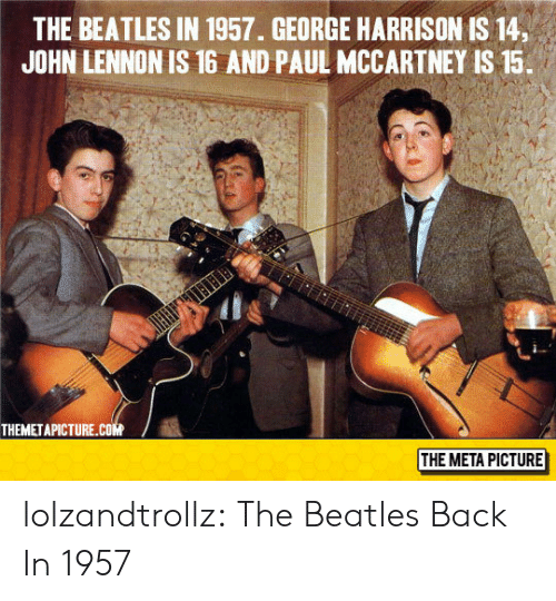 Paul McCartney: THE BEATLES IN 1957. GEORGE HARRISON IS 14,  JOHN LENNON IS 16 AND PAUL MCCARTNEY IS 15.  THEMETAPICTURE.cOM  THE META PICTURE lolzandtrollz:  The Beatles Back In 1957