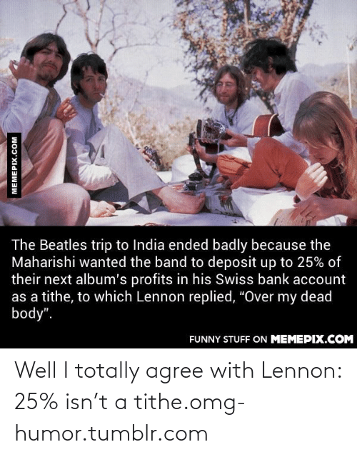"swiss bank: The Beatles trip to India ended badly because the  Maharishi wanted the band to deposit up to 25% of  their next album's profits in his Swiss bank account  as a tithe, to which Lennon replied, ""Over my dead  body"".  FUNNY STUFF ON MEMEPIX.COM  MEMEPIX.COM Well I totally agree with Lennon: 25% isn't a tithe.omg-humor.tumblr.com"