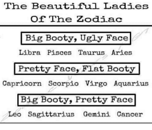 Beautiful Ladies: The Beautiful Ladies  Of The Zodiac  Big Booty, Ugly Face  Libra Pisces Taurus Aries  Pretty Face, Fiat Booty  Capricorn Scorpio Virgo Aquarius  Big Booty, Pretty Face  Leo Sagittarius Gemini Cancer