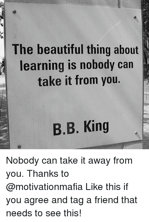 like: The beautiful thing about  learning is nobody carn  take it from you.  B.B. King Nobody can take it away from you. Thanks to @motivationmafia Like this if you agree and tag a friend that needs to see this!