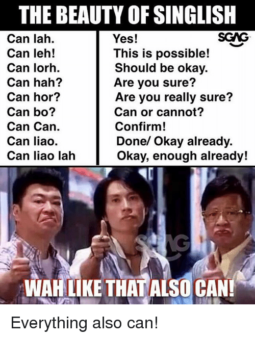 Memes, Okay, and 🤖: THE BEAUTY OF SINGLISH  Yes!  SGAG  Can lah.  Can leh!  Can lorh.  Can hah?  Can hor?  Can bo?  Can Can.  Can liao.  Can liao lah  This is possible!  Should be okay.  Are you sure?  Are you really sure?  Can or cannot?  Confirm!  Done/ Okay already.  Okay, enough already!  WAH LIKE THAT ALSO CAN! Everything also can!