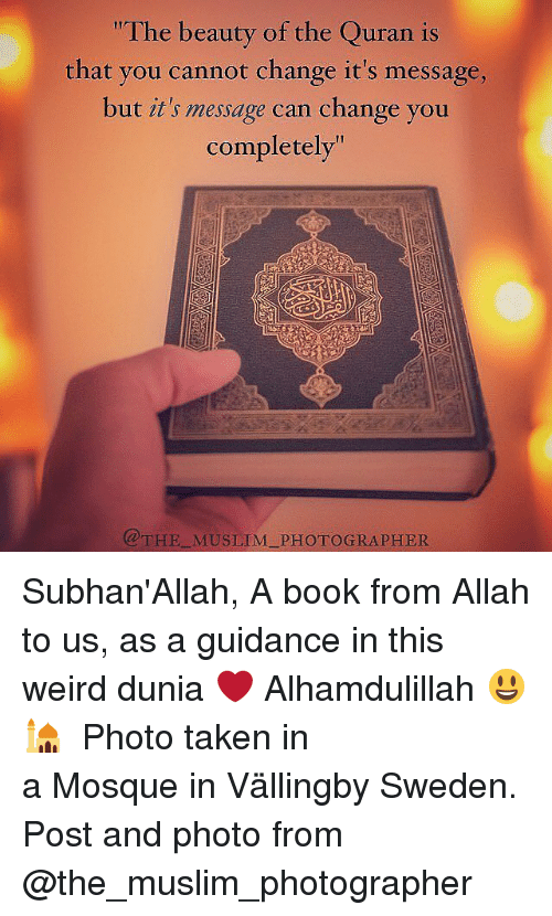 """subhanallah: """"The beauty of the Quran is  that you cannot change it's message,  but it's message can change you  completely""""  THE MUSLIM PHOTOGRAPHER Subhan'Allah, A book from Allah to us, as a guidance in this weird dunia ❤️ Alhamdulillah 😃🕌 ▃▃▃▃▃▃▃▃▃▃▃▃▃▃▃▃▃▃▃▃ Photo taken in a Mosque in Vällingby Sweden. Post and photo from @the_muslim_photographer"""