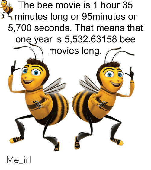 the bee movie: The bee movie is 1 hour 35  minutes long or 95minute or  5,700 seconds. That means that  one year is 5,532.63158 bee  movies long. Me_irl