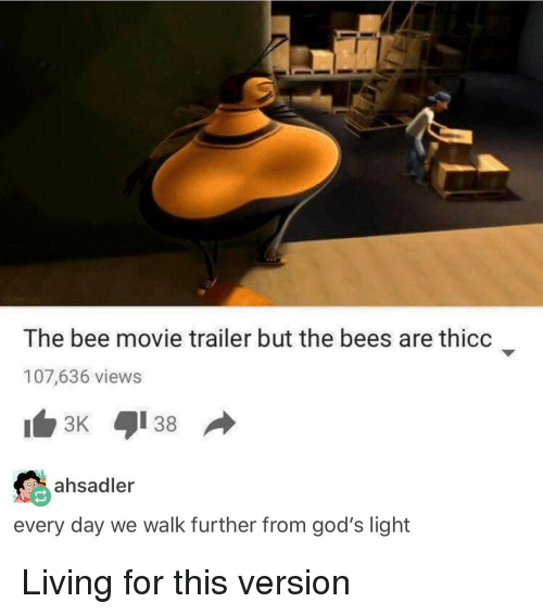 the bee movie: The bee movie trailer but the bees are thicc  107,636 views  ahsadler  every day we walk further from god's light Living for this version