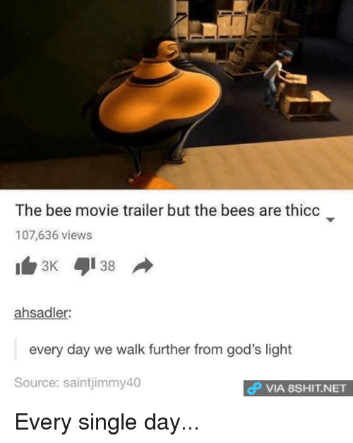 singles day: The bee movie trailer but the bees are thicc  107,636 views  38 A  3K  ahsadler:  every day we walk further from god's light  Source: saintjimmy40  dP VIA 8SHIT.NET Every single day...