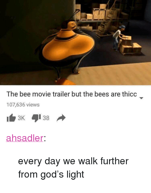 """the bee movie: The bee movie trailer but the bees are thicc  107,636 views <p><a href=""""http://ahsadler.tumblr.com/post/154957327902/every-day-we-walk-further-from-gods-light"""" class=""""tumblr_blog"""">ahsadler</a>:</p>  <blockquote><p>every day we walk further from god's light</p></blockquote>"""