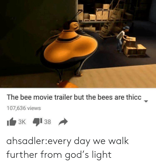the bee movie: The bee movie trailer but the bees are thicc  107,636 views ahsadler:every day we walk further from god's light