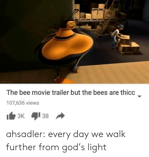 the bee movie: The bee movie trailer but the bees are thicc  107,636 views ahsadler: every day we walk further from god's light