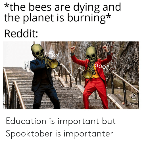 Importanter: *the bees are dying and  the planet is burning*  Reddit  doot  doot  doot Education is important but Spooktober is importanter