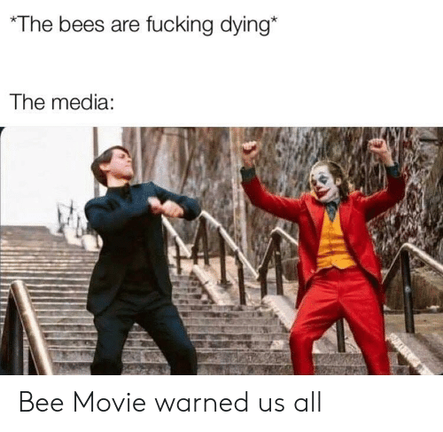 Bee Movie: The bees are fucking dying*  The media: Bee Movie warned us all