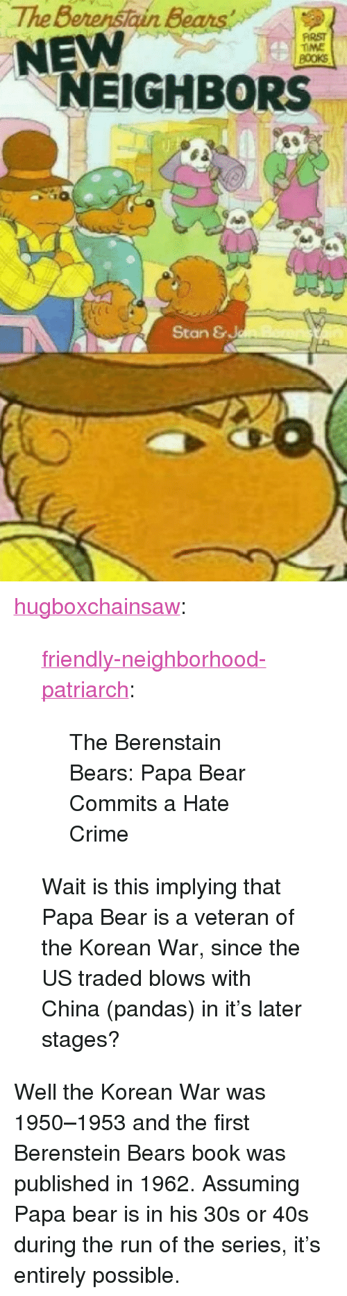 "papa bear: The Berenstain Bears  NEW  FİRST  TIME  NEIGHBORS  4  Stan & <p><a href=""https://hugboxchainsaw.tumblr.com/post/174255281867/friendly-neighborhood-patriarch-the-berenstain"" class=""tumblr_blog"">hugboxchainsaw</a>:</p>  <blockquote><p><a href=""http://friendly-neighborhood-patriarch.tumblr.com/post/173865249382/the-berenstain-bears-papa-bear-commits-a-hate"" class=""tumblr_blog"">friendly-neighborhood-patriarch</a>:</p> <blockquote><p>The Berenstain Bears: Papa Bear Commits a Hate Crime</p></blockquote> <p>Wait is this implying that Papa Bear is a veteran of the Korean War, since the US traded blows with China (pandas) in it's later stages?</p></blockquote>  <p>Well the Korean War was 1950–1953 and the first Berenstein Bears book was published in 1962. Assuming Papa bear is in his 30s or 40s during the run of the series, it's entirely possible.</p>"