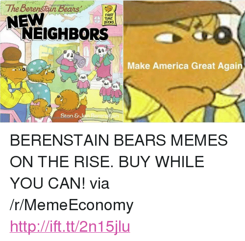 """Bears Memes: The Berenstain Sea  NEW  FIRST  TIME  NEIGHBORS  Make America Great Again  Ao  Stan &J <p>BERENSTAIN BEARS MEMES ON THE RISE. BUY WHILE YOU CAN! via /r/MemeEconomy <a href=""""http://ift.tt/2n15jlu"""">http://ift.tt/2n15jlu</a></p>"""