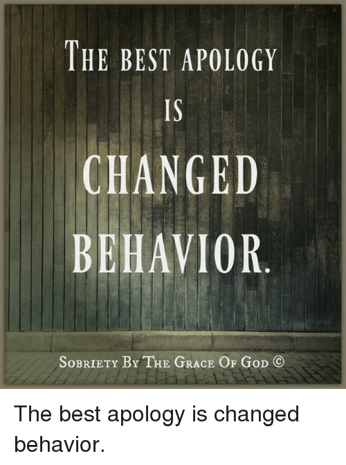 Memes, Apology, and 🤖: THE BEST APOLOGY  CHANGED  BEHAVIOR  SoBRIETY BY THE GRACE  OF GoD The best apology is changed behavior.