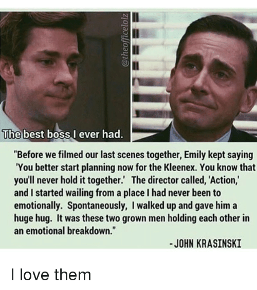 "John Krasinski, Love, and Memes: The best boss,l ever had  ""Before we filmed our last scenes together, Emily kept saying  You better start planning now for the Kleenex. You know that  you'll never hold it together.' The director called, Action,  and I started wailing from a place I had never been to  emotionally. Spontaneously, I walked up and gave him a  huge hug. It was these two grown men holding each other in  an emotional breakdown.""  -JOHN KRASINSKI I love them"