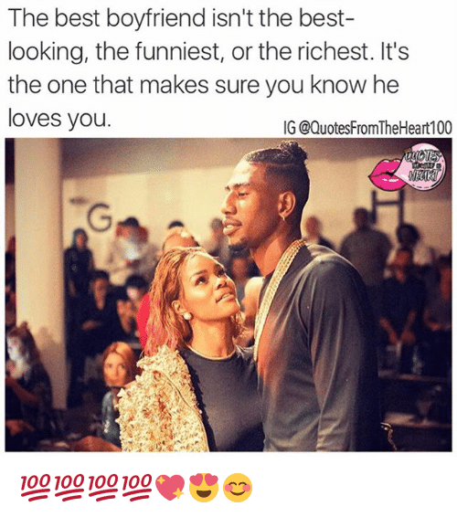 Memes, 🤖, and The Best: The best boyfriend isn't the best-  looking, the funniest, or the richest. It's  the one that makes sure you know he  loves you  IG @QuotesFromTheHeart100 💯💯💯💯💖😍😊