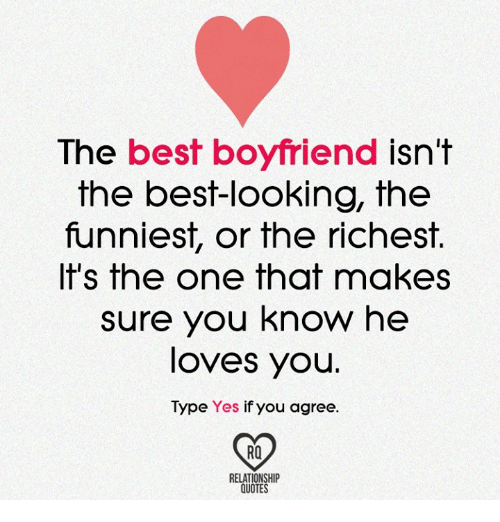 best boyfriend: The best boyfriend isn't  the best-looking, the  funniest, or the richest.  It's the one that makes  sure you know he  loves you.  Type Yes if you agree  RELATIONSHIP  QUOTES