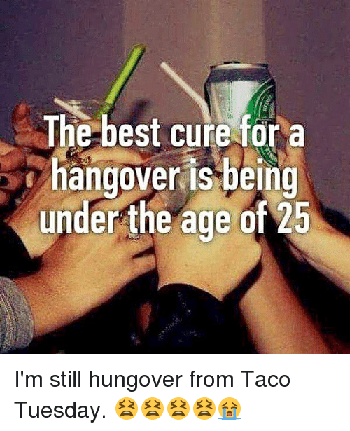 Memes, Hangover, and Best: The best cure fora  hangover is bein  under the age of 25 I'm still hungover from Taco Tuesday. 😫😫😫😫😭