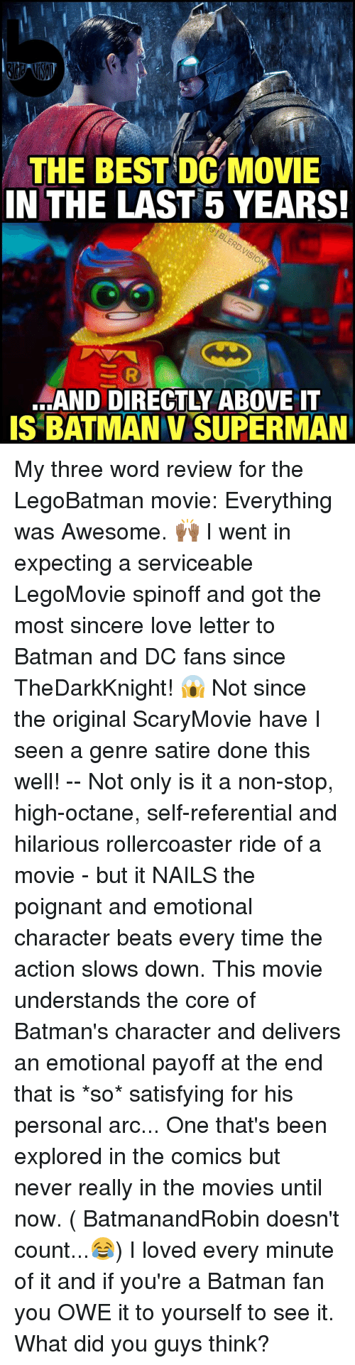 Octane: THE BEST DC MOVIE  IN THE LAST 5 YEARS!  SAND DIRECTLY ABOVE IT  IS BATMAN v SUPERMAN My three word review for the LegoBatman movie: Everything was Awesome. 🙌🏾 I went in expecting a serviceable LegoMovie spinoff and got the most sincere love letter to Batman and DC fans since TheDarkKnight! 😱 Not since the original ScaryMovie have I seen a genre satire done this well! -- Not only is it a non-stop, high-octane, self-referential and hilarious rollercoaster ride of a movie - but it NAILS the poignant and emotional character beats every time the action slows down. This movie understands the core of Batman's character and delivers an emotional payoff at the end that is *so* satisfying for his personal arc... One that's been explored in the comics but never really in the movies until now. ( BatmanandRobin doesn't count...😂) I loved every minute of it and if you're a Batman fan you OWE it to yourself to see it. What did you guys think?