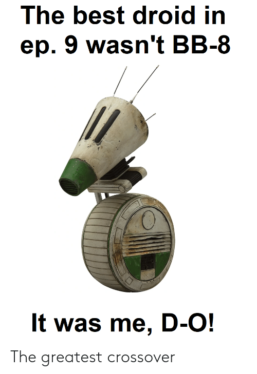 droid: The best droid in  ep. 9 wasn't BB-8  It was me, D-O! The greatest crossover