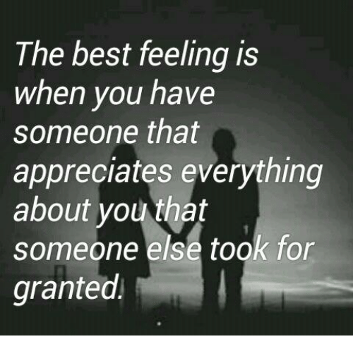 memes: The best feeling is  when you have  someone that  appreciates everything  about you that  someone else took for  granted.