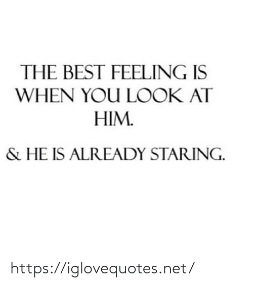 staring: THE BEST FEELING IS  WHEN YOU LOOK AT  HIM.  & HE IS ALREADY STARING. https://iglovequotes.net/