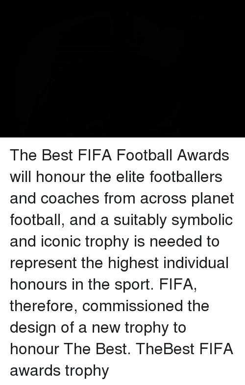 Fifa, Memes, and Planets: The Best FIFA Football Awards will honour the elite footballers and coaches from across planet football, and a suitably symbolic and iconic trophy is needed to represent the highest individual honours in the sport. FIFA, therefore, commissioned the design of a new trophy to honour The Best. TheBest FIFA awards trophy