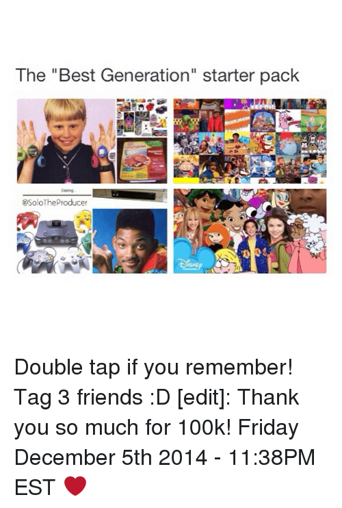 """Starter Packs: The """"Best Generation"""" starter pack  t SoloThe Producer Double tap if you remember! Tag 3 friends :D [edit]: Thank you so much for 100k! Friday December 5th 2014 - 11:38PM EST ❤️"""