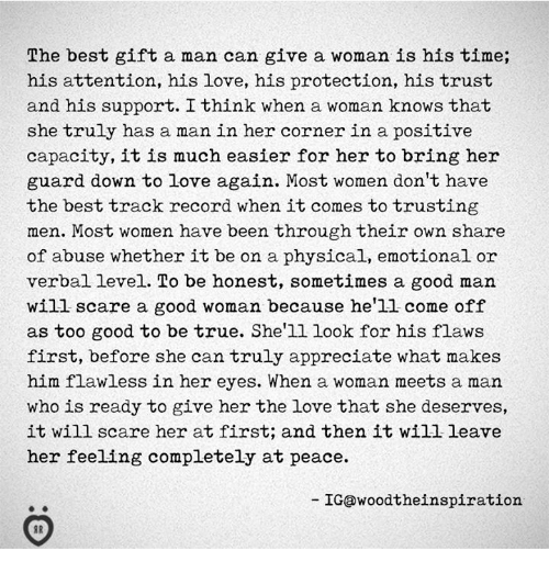 Love, Scare, and True: The best gift a man can give a woman is his time;  his attention, his love, his protection, his trust  and his support. I think when a woman knows that  she truly has a man in her corner in a positive  capacity, it is much easier for her to bring her  guard down to love again. Most women don't have  the best track record when it comes to trusting  men. Most women have been through their own share  of abuse whether it be on a physical, emotional or  verbal level. To be honest, sometimes a good man  will scare a good woman because he'1l come off  as too good to be true. She'll look for his flaws  first, before she can truly appreciate what makes  him flawless in her eyes. When a woman meets a man  who is ready to give her the love that she deserves,  it will scare her at first; and then it will leave  her feeling completely at peace.  IG@woodtheinspiration