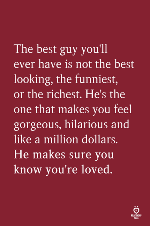 A Million Dollars: The best guy you'll  ever have is not the best  looking, the funniest,  or the richest. He's the  one that makes you feel  gorgeous, hilarious and  like a million dollars  He makes sure you  know you're loved.