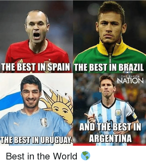 Memes, Argentina, and Best: THE BEST IN SPAIN THE BEST IN BRAZIL  NATION  AND THE BEST IN  THE BESTINURUGUAYA ARGENTINA Best in the World 🌎