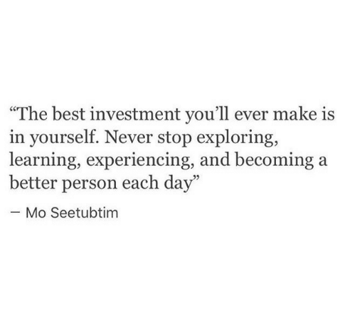 """investment: """"The best investment you'll ever make is  in yourself. Never stop exploring,  learning, experiencing, and becoming  better person each day""""  - Mo Seetubtim"""