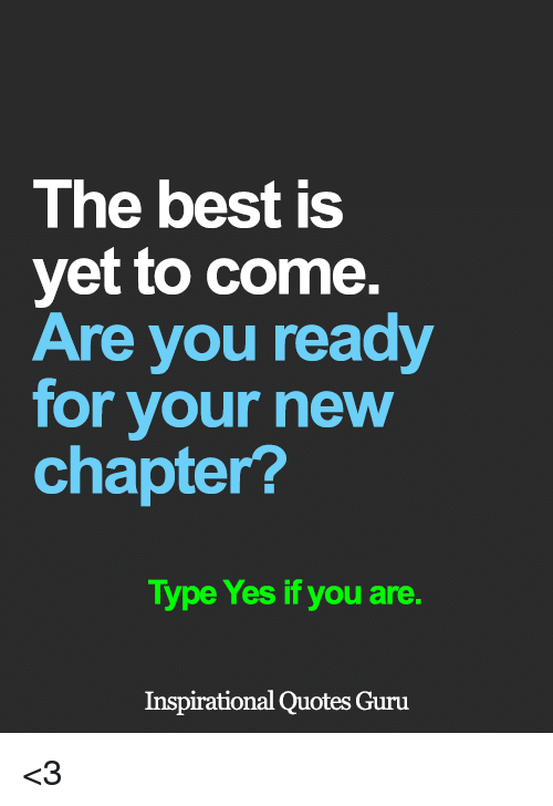 Memes, 🤖, and Guru: The best is  yet to come.  Are you ready  for your new  chapter?  Type Yes if you are  Inspirational Quotes Guru <3
