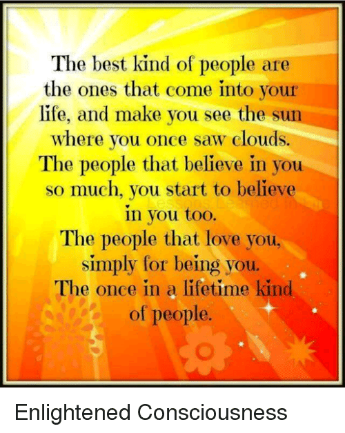 enlightening: The best kind of people are  the ones that come into your  life, and make you see the sun  where you once saw clouds.  The people that believe in you  so much, you start to believe  in you too.  The people that love you,  simply for being you.  The once in a lifetime kind  of people. Enlightened Consciousness