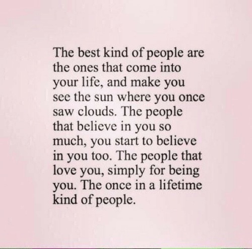 Lifetime: The best kind of people are  the ones that come into  your life, and make you  see the sun where you once  saw clouds. The people  that believe in you so  much, you start to believe  in you too. The people that  love you, simply for being  you. The once in a lifetime  kind of people.