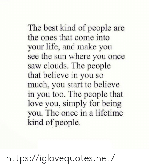 Lifetime: The best kind of people are  the ones that come into  your life, and make you  see the sun where you once  saw clouds. The people  that believe in you so  much, you start to believe  in you too. The people that  love you, simply for being  you. The once in a lifetime  kind of people. https://iglovequotes.net/