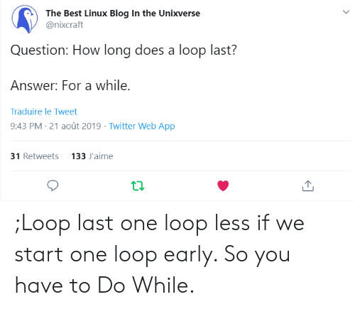 Linux: The Best Linux Blog In the Unixverse  @nixcraft  Question: How long does a loop last?  Answer: For a while.  Traduire le Tweet  9:43 PM 21 août 2019 Twitter Web App  31 Retweets 133 J'aime ;Loop last one loop less if we start one loop early. So you have to Do While.