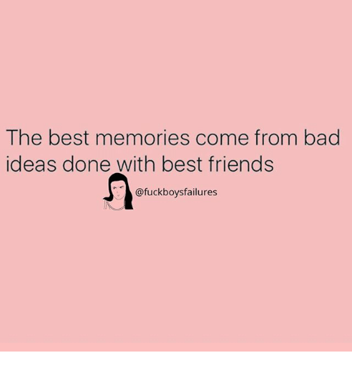 Bad, Friends, and Best: The best memories come from bad  ideas done with best friends  @fuckboysfailures